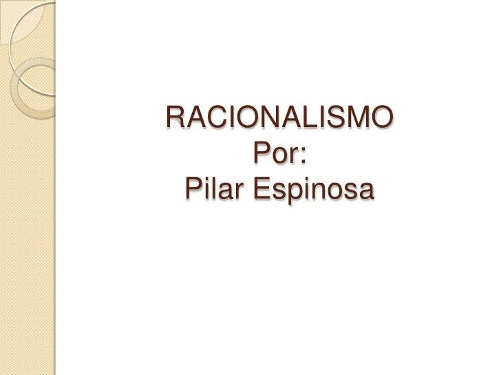 RACIONALISMO       Por: Pilar Espinosa