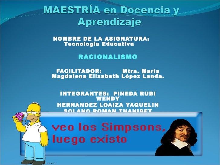 NOMBRE DE LA ASIGNATURA:  Tecnología Educativa       RACIONALISMO FACILITADOR:        Mtr a. MaríaMa gdalena Elizabeth Lóp...
