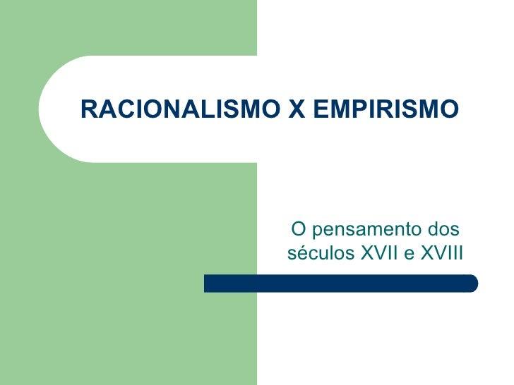 RACIONALISMO X EMPIRISMO             O pensamento dos             séculos XVII e XVIII
