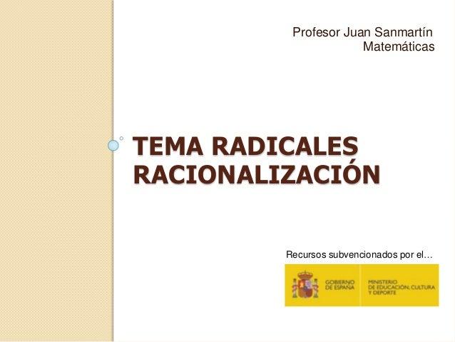 TEMA RADICALES RACIONALIZACIÓN Profesor Juan Sanmartín Matemáticas Recursos subvencionados por el…