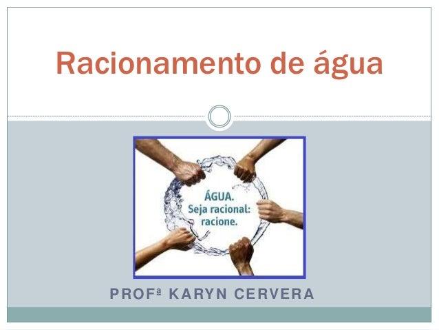 PROFª KARYN CERVERA Racionamento de água