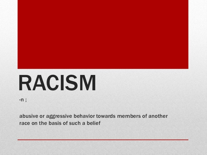RACISM-n ;abusive or aggressive behavior towards members of anotherrace on the basis of such a belief