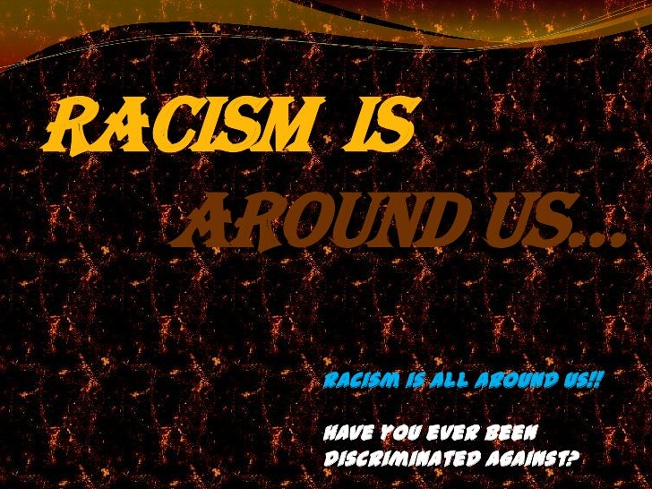 Racism is   around us…      Racism is all around us!!      Have you ever been      discriminated against?