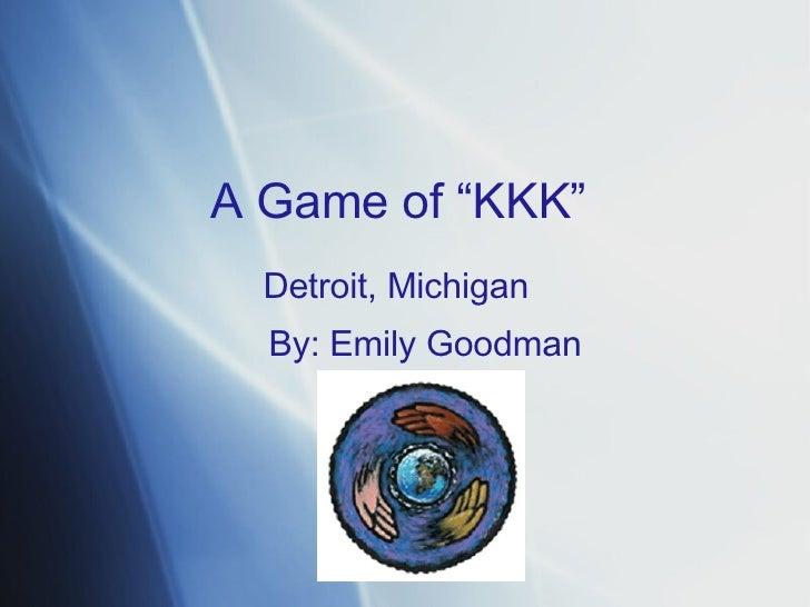 """A   Game   of  """" KKK """" Detroit, Michigan By :  Emily   Goodman"""