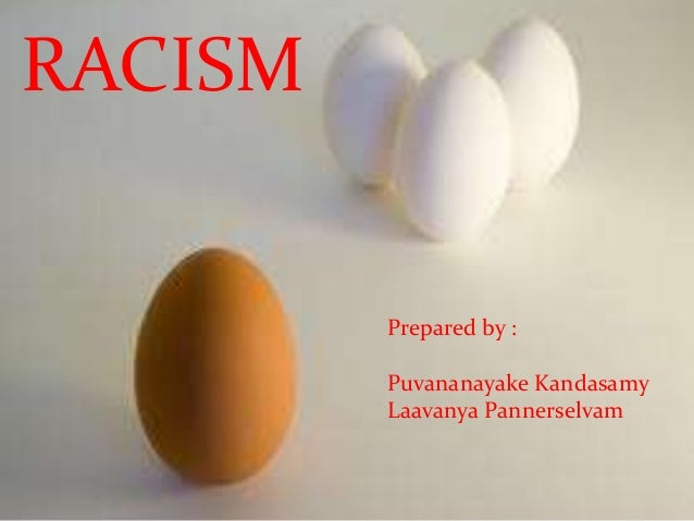 RACISM              Prepared by :              Puvananayake Kandasamy         PREPARED BY : Pannerselvam              Laav...