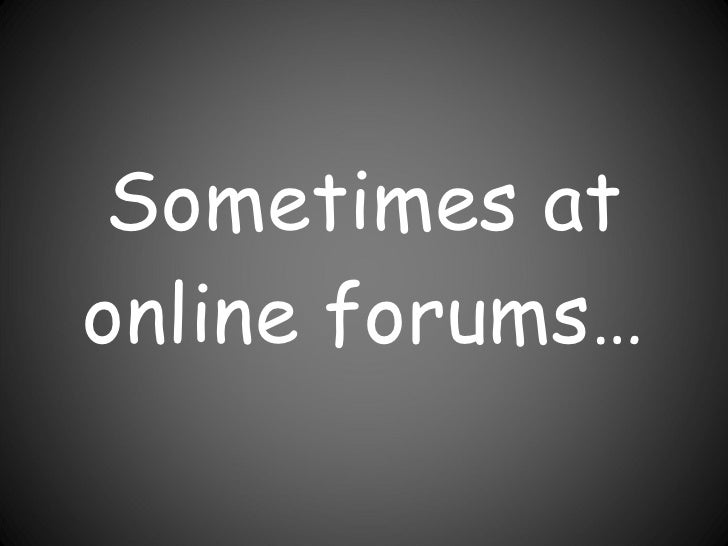 Sometimes at online forums…