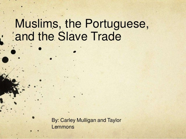 Muslims, the Portuguese, and the Slave Trade By: Carley Mulligan and Taylor Lemmons