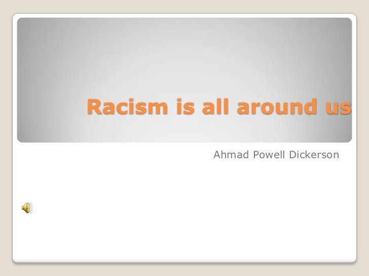 Racism is all around us           Ahmad Powell Dickerson