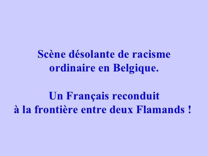 Scène désolante de racisme ordinaire en Belgique. Un Français reconduit à la frontière entre deux Flamands !