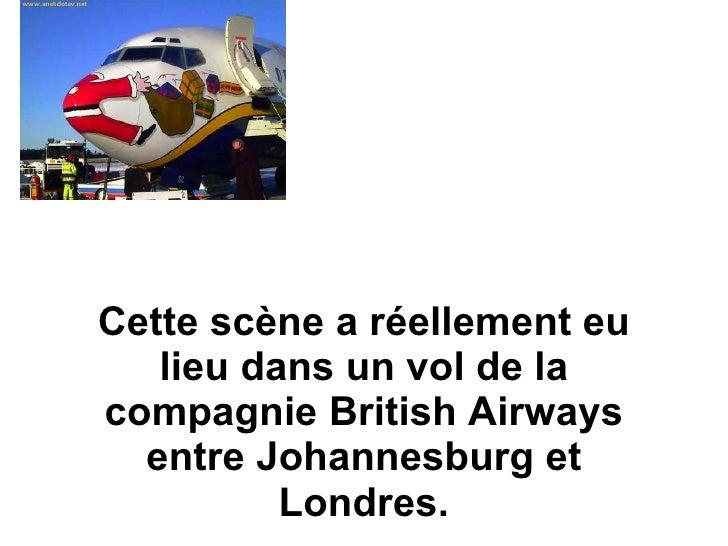 Cette scène a réellement eu lieu dans un vol de la compagnie British Airways entre Johannesburg et Londres.