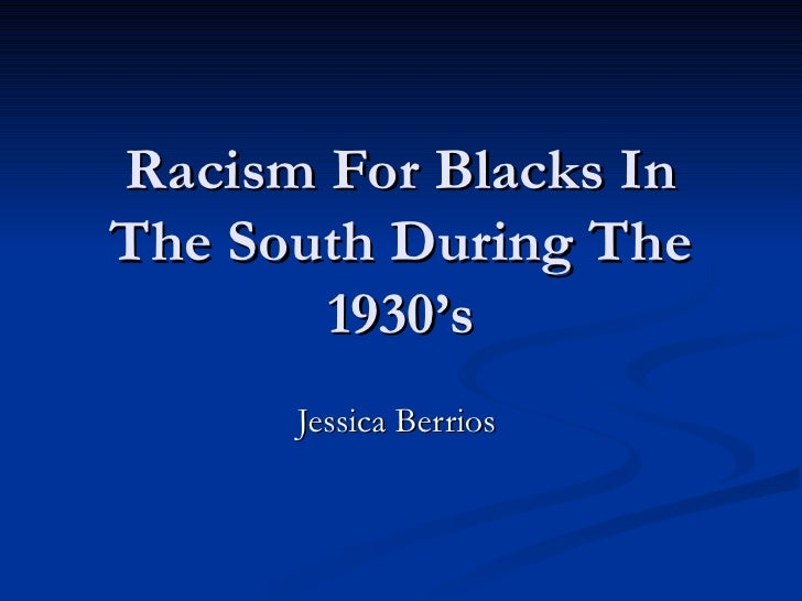 Racism For Blacks InThe South During The       1930's      Jessica Berrios
