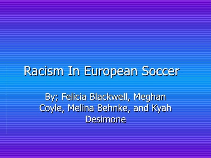 Racism In European Soccer  By; Felicia Blackwell, Meghan Coyle, Melina Behnke, and Kyah Desimone