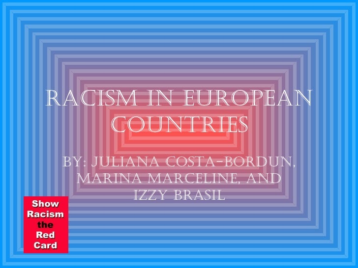 Racism in European Countries By: Juliana Costa-Bordun, Marina Marceline, and Izzy Brasil