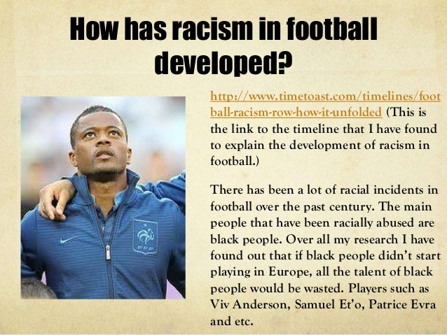 racism in football Anti-racism campaigners have been busy over the last couple of months concerns over racism, xenophobia and far-right activity in and around football stadiums have reached fever pitch even though the new football season, 2007-2008, has barely started in europe, we have already witnessed a .