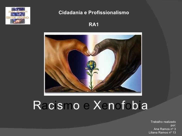 Cidadania e Profissionalismo RA1 Trabalho realizado por: Ana Ramos nº 3 Liliana Ramos nº 13 R a c i s m o  e  X e n o f o ...