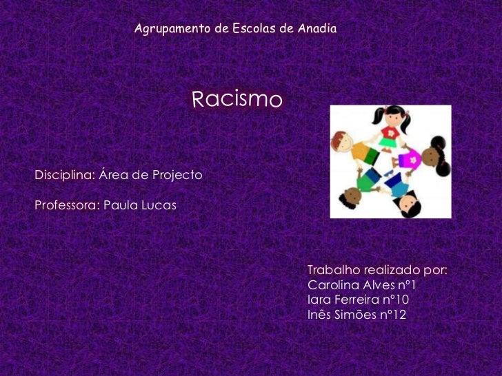 Agrupamento de Escolas de Anadia<br />Racismo<br />Disciplina: Área de Projecto<br />Professora: Paula Lucas<br />Trabalho...