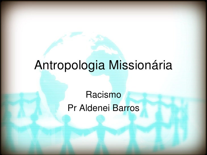 Antropologia Missionária         Racismo     Pr Aldenei Barros