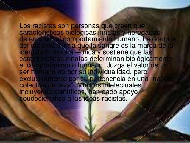 las causas del racismo son múltiples y variadas según cultura  y época.  Principalmente y como ya se dice, y para empezar ...