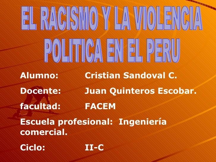 EL RACISMO Y LA VIOLENCIA  POLITICA EN EL PERU  Alumno:  Cristian Sandoval C. Docente: Juan Quinteros Escobar. facultad: F...