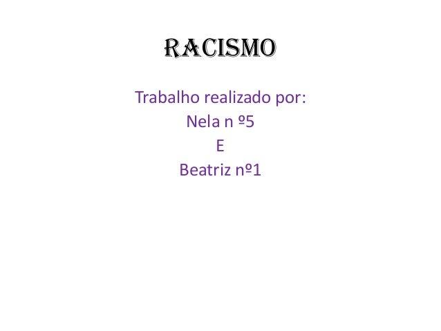 Racismo Trabalho realizado por: Nela n º5 E Beatriz nº1