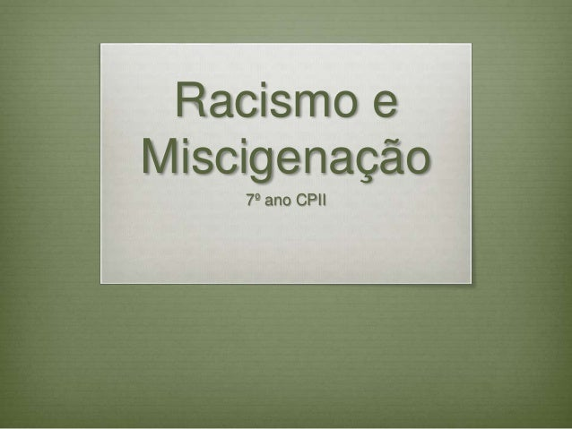 Racismo e  Miscigenação  7º ano CPII