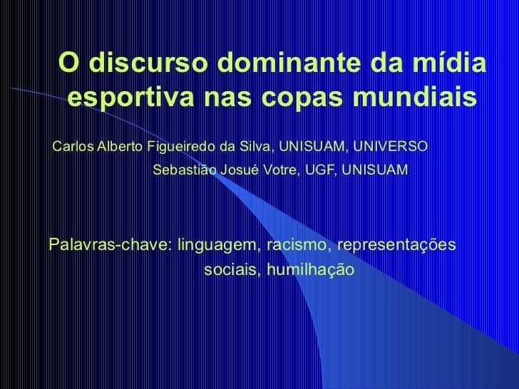 O discurso dominante da mídia esportiva nas copas mundiais   Carlos Alberto Figueiredo da Silva, UNISUAM, UNIVERSO Sebas...