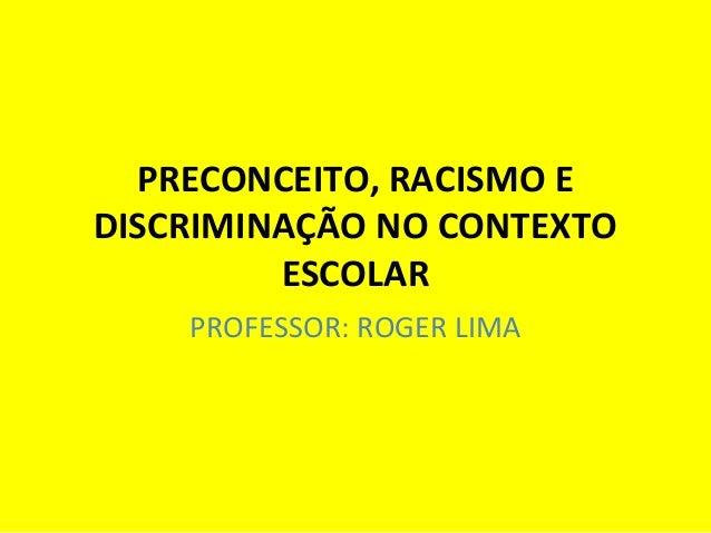 PRECONCEITO, RACISMO E DISCRIMINAÇÃO NO CONTEXTO ESCOLAR PROFESSOR: ROGER LIMA