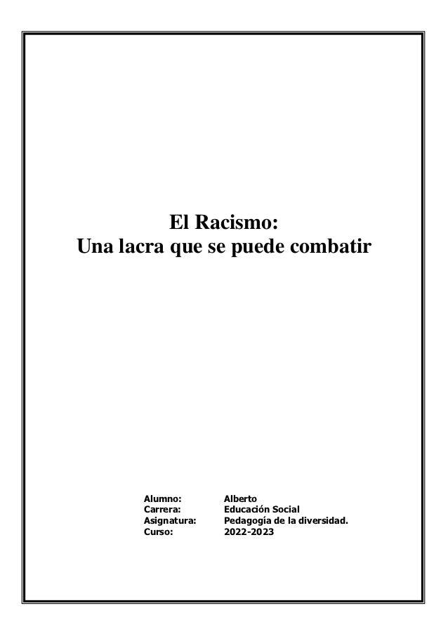 El Racismo:Una lacra que se puede combatir       Alumno:       Alberto       Carrera:      Educación Social       Asignatu...