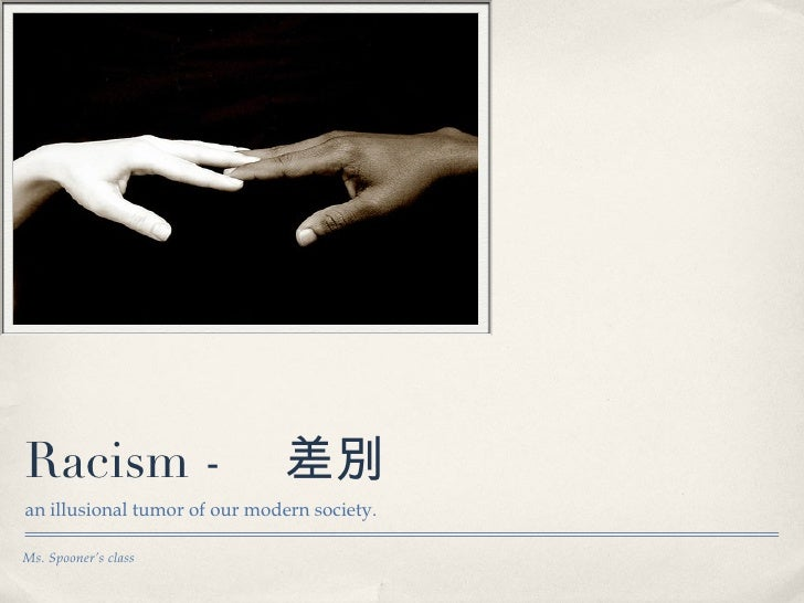 Racism -  差別  <ul><li>an illusional tumor of our modern society. </li></ul>Ms. Spooner's class