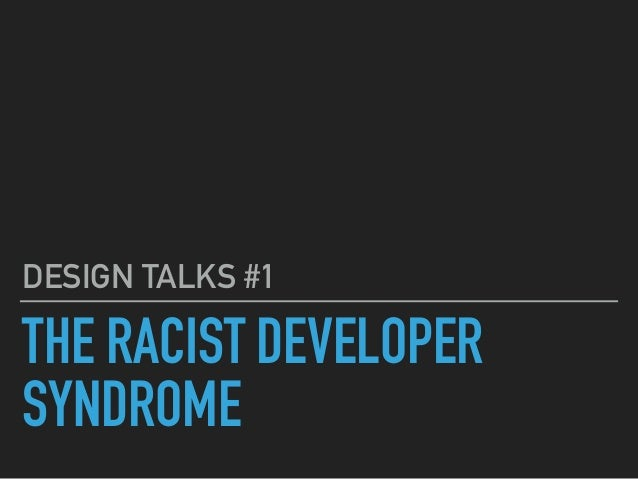 THE RACIST DEVELOPER SYNDROME DESIGN TALKS #1