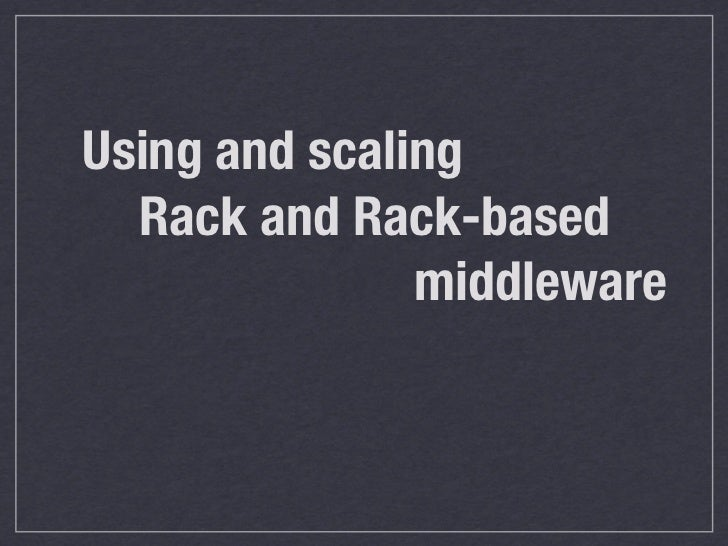 Using and scaling  Rack and Rack-based               middleware