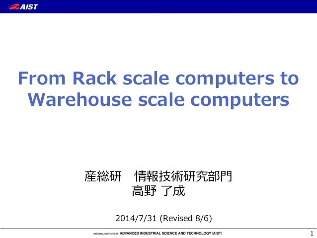 From Rack scale computers to  Warehouse scale computers 産総研 情報技術研究部⾨門 ⾼高野 了了成 1 2014/7/31 (Revised 8/6)