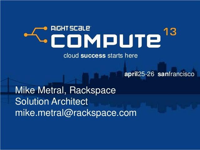 #1#mike.metral@rackspace.comTwitter: @mikemetralMike MetralSolution ArchitectRackspaceBuild a Better Way of Delivering ITA...
