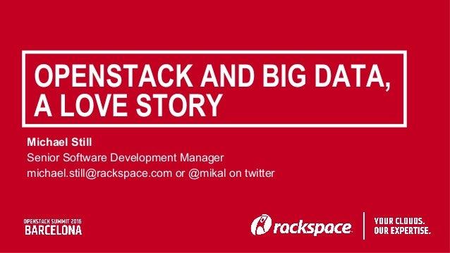 OPENSTACK AND BIG DATA, A LOVE STORY Michael Still Senior Software Development Manager michael.still@rackspace.com or @mik...