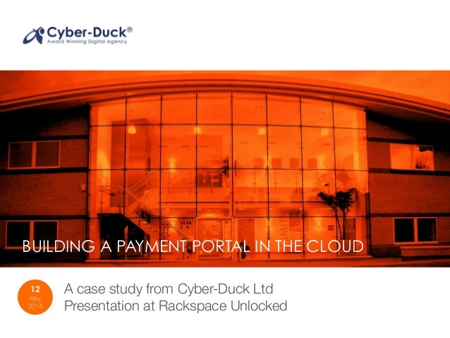 BUILDING A PAYMENT PORTAL IN THE CLOUD 12 May 2014 A case study from Cyber-Duck Ltd