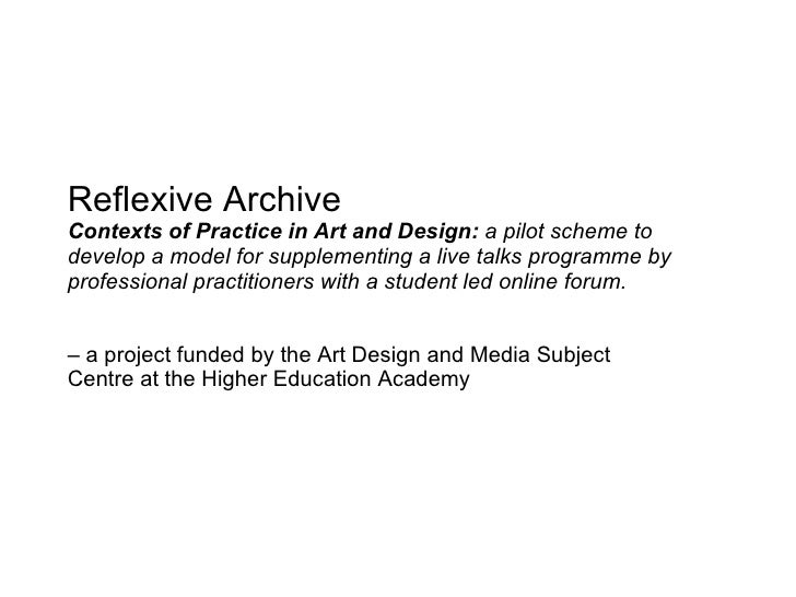 Reflexive Archive Contexts of Practice in Art and Design:  a pilot scheme to develop a model for supplementing a live talk...