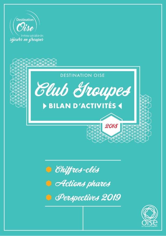 Club Groupes DESTINATION OISE BILAN D'ACTIVITÉS 2018 ÃÃ Chiffres-clés ÃÃ Actions phares ÃÃ Perspectives 2019