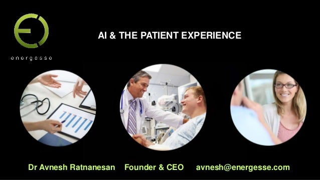 Dr Avnesh Ratnanesan Founder & CEO avnesh@energesse.com AI & THE PATIENT EXPERIENCE