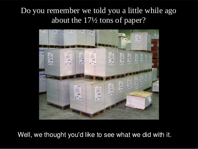 Do you remember we told you a little while ago          about the 17½ tons of paper?Do you remember we told you a little w...