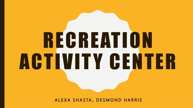 RECREATION ACTIVITY CENTER A L E X A S H A S TA , D E S M O N D H A R R I S