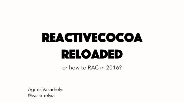 Reactivecocoa reloaded or how to RAC in 2016? Agnes Vasarhelyi @vasarhelyia