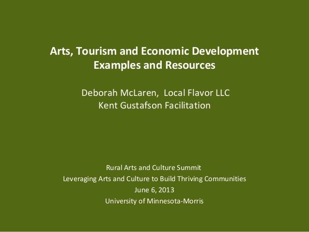 Arts, Tourism and Economic DevelopmentExamples and ResourcesDeborah McLaren, Local Flavor LLCKent Gustafson FacilitationRu...