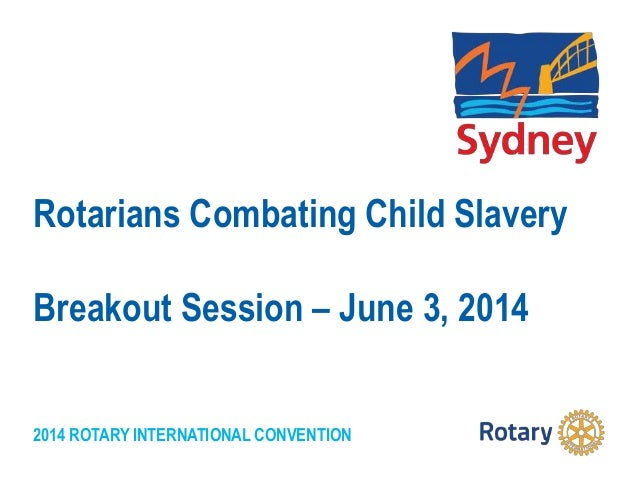 2014 ROTARY INTERNATIONAL CONVENTION Rotarians Combating Child Slavery Breakout Session – June 3, 2014