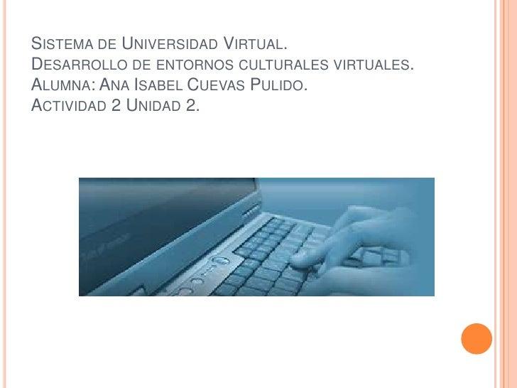 Sistema de Universidad Virtual.Desarrollo de entornos culturales virtuales.Alumna: Ana Isabel Cuevas Pulido.Actividad 2 Un...
