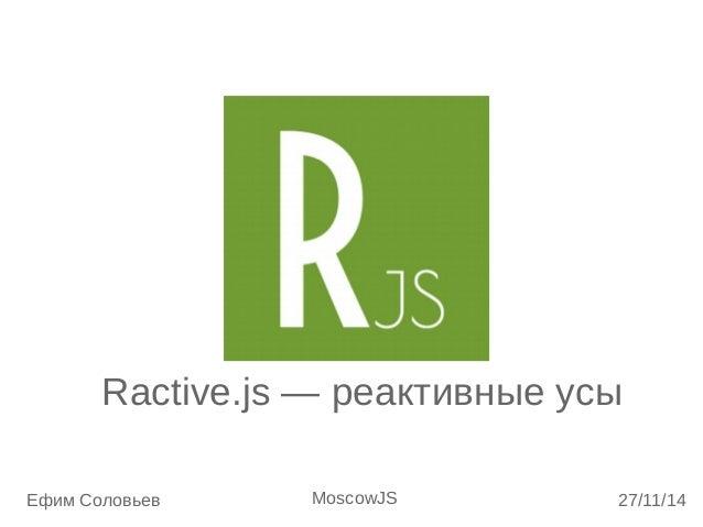 Ractive.js — реактивные усы  Ефим Соловьев MoscowJS 27/11/14