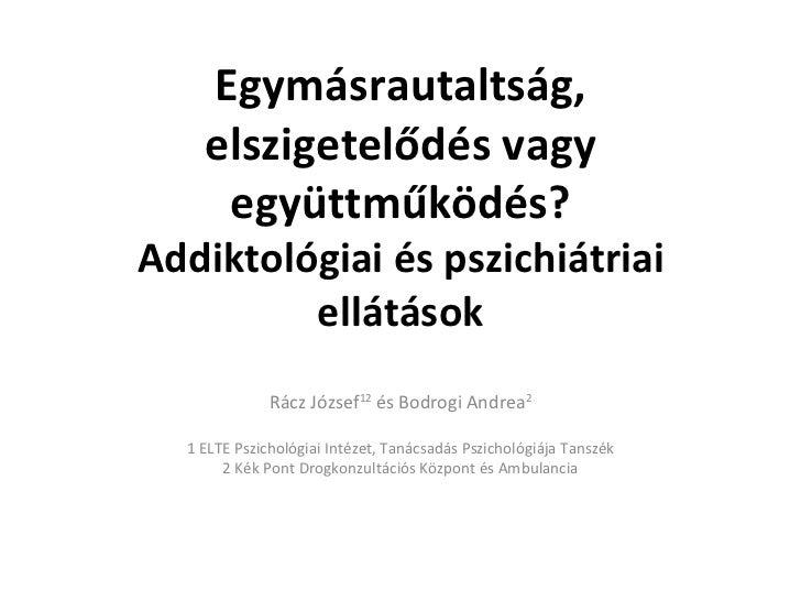 Egymásrautaltság, elszigetelődés vagy együttműködés? Addiktológiai és pszichiátriai ellátások Rácz József 12  és Bodrogi A...