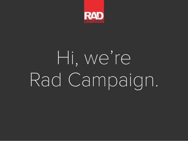 Hi, we're Rad Campaign.