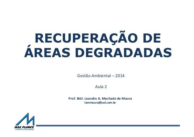 RECUPERAÇÃO DE ÁREAS DEGRADADAS Gestão  Ambiental  –  2014      Aula  2      Prof.  Biól.  Leandro  ...