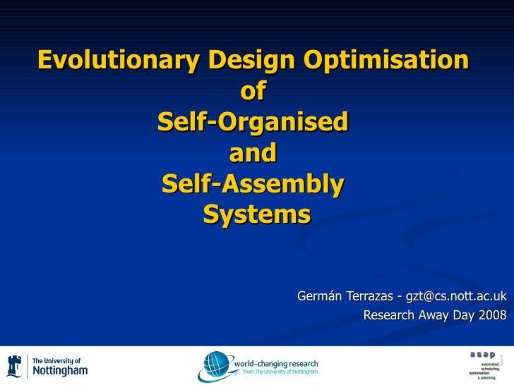 Evolutionary Design Optimisation  of  Self-Organised  and  Self-Assembly  Systems Germán Terrazas - gzt@cs.nott.ac.uk Rese...