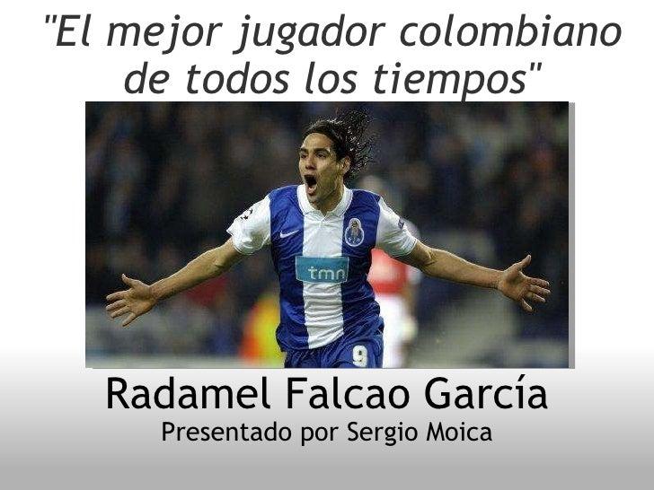 """""""El mejor jugador colombiano de todos los  tiempos """" Radamel Falcao García  Presentado por Sergio Moica"""